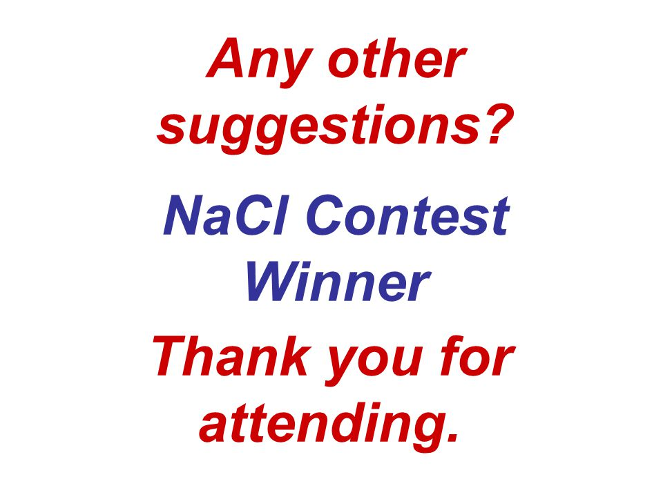 Any other suggestions? NaCl Contest Winner Thank you for attending.