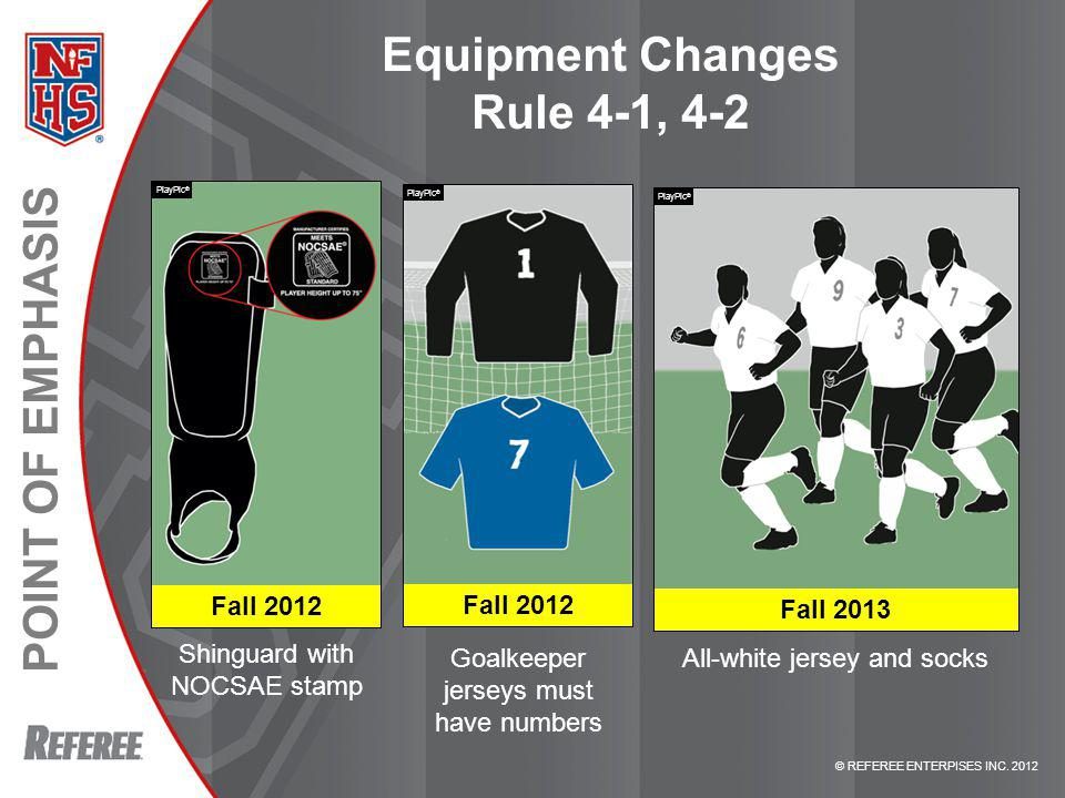 © REFEREE ENTERPISES INC. 2012 POINT OF EMPHASIS Equipment Changes Rule 4-1, 4-2 Shinguard with NOCSAE stamp All-white jersey and socks PlayPic ® Fall