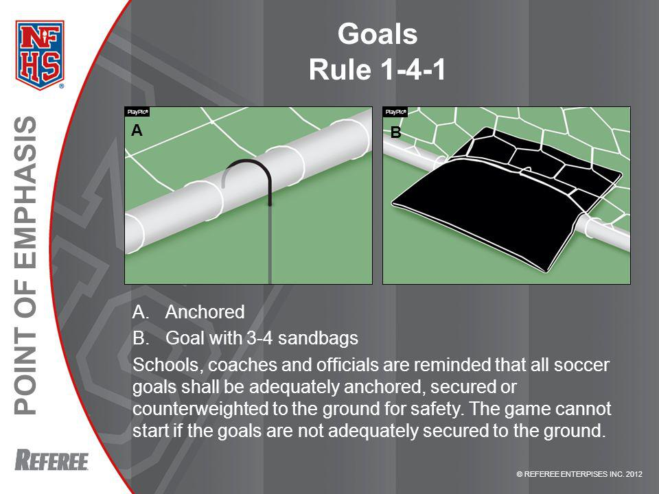 © REFEREE ENTERPISES INC. 2012 POINT OF EMPHASIS Goals Rule 1-4-1 A.Anchored B.Goal with 3-4 sandbags Schools, coaches and officials are reminded that