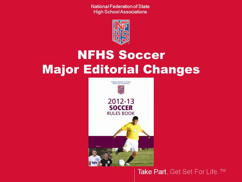 Take Part. Get Set For Life. National Federation of State High School Associations NFHS Soccer Major Editorial Changes