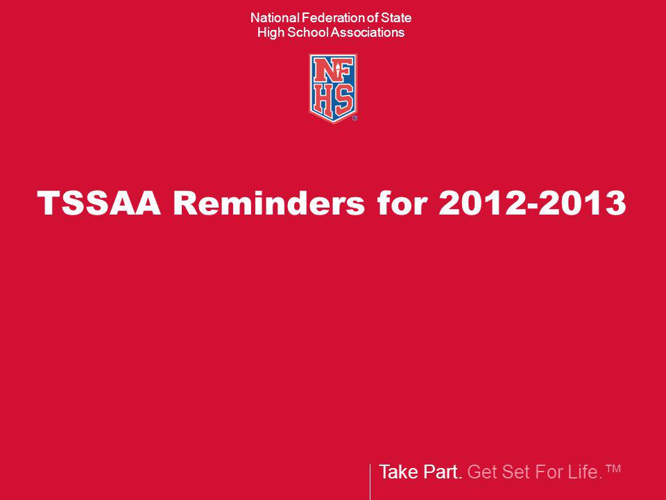 Take Part. Get Set For Life. National Federation of State High School Associations TSSAA Reminders for 2012-2013