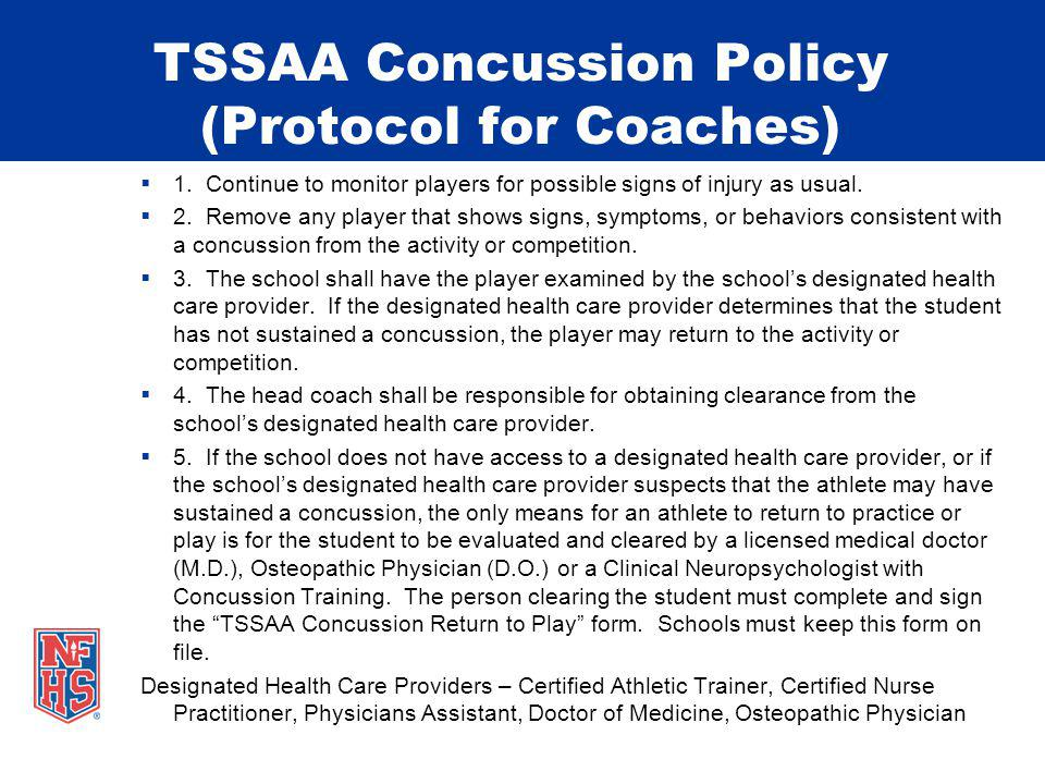 TSSAA Concussion Policy (Protocol for Coaches) 1. Continue to monitor players for possible signs of injury as usual. 2. Remove any player that shows s