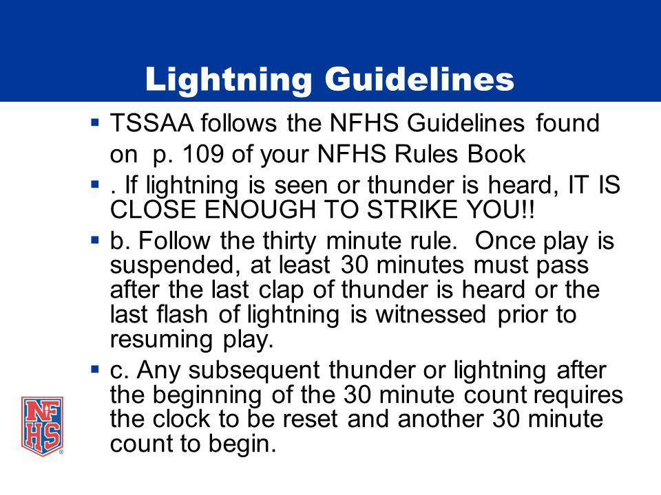 Lightning Guidelines TSSAA follows the NFHS Guidelines found on p. 109 of your NFHS Rules Book. If lightning is seen or thunder is heard, IT IS CLOSE