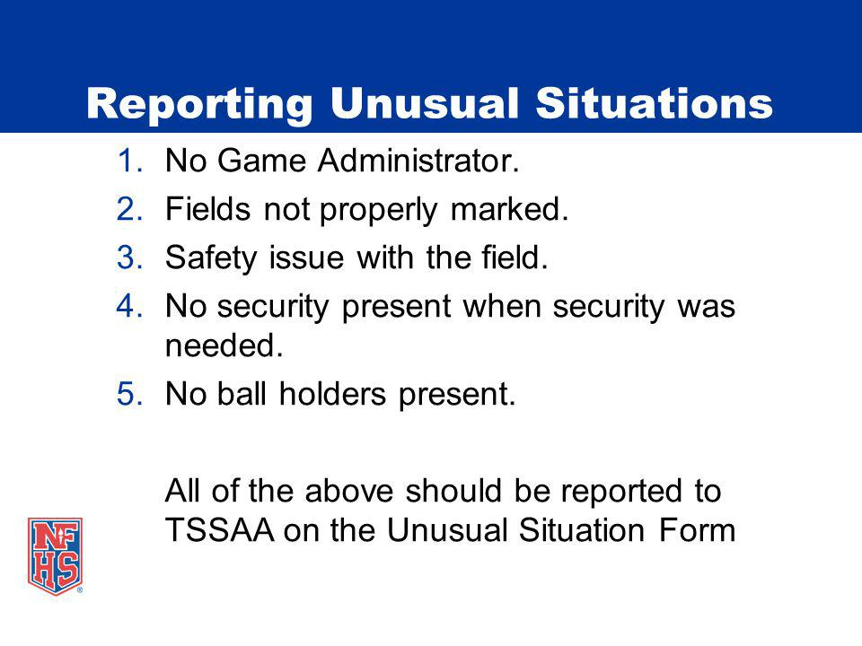 Reporting Unusual Situations 1.No Game Administrator. 2.Fields not properly marked. 3.Safety issue with the field. 4.No security present when security