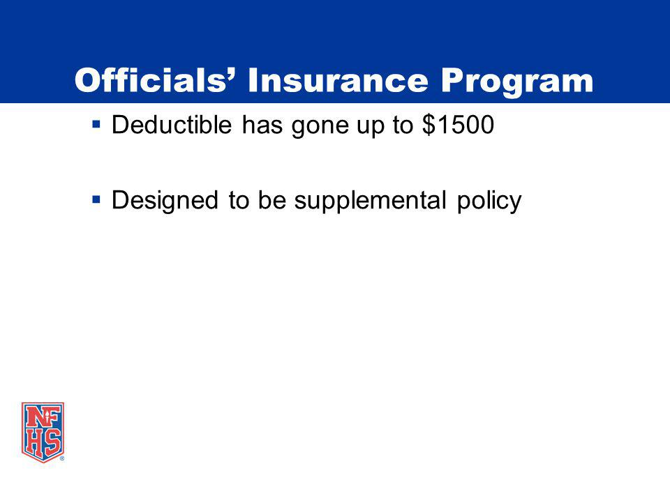 Officials Insurance Program Deductible has gone up to $1500 Designed to be supplemental policy