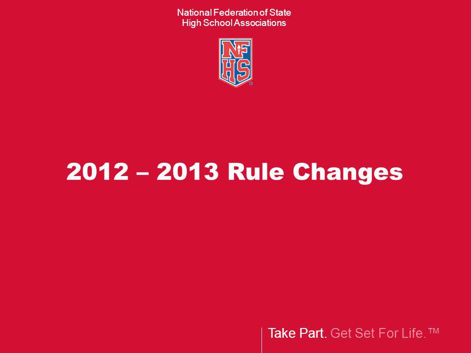 Take Part. Get Set For Life. National Federation of State High School Associations 2012 – 2013 Rule Changes