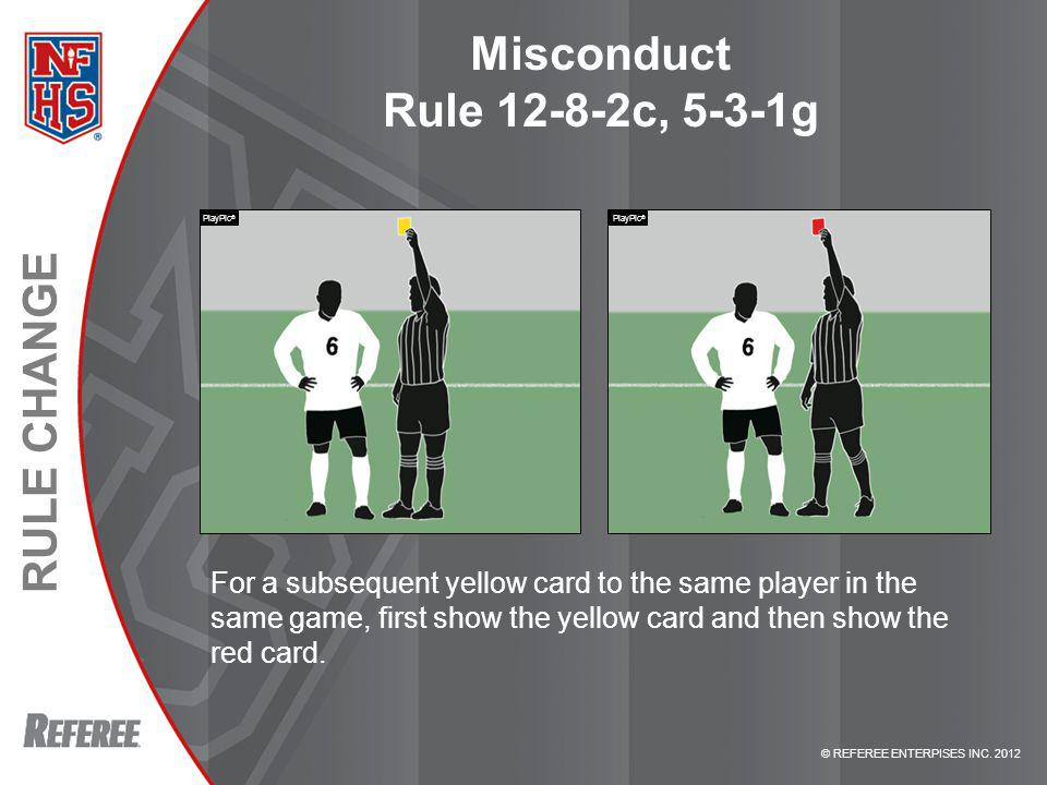 © REFEREE ENTERPISES INC. 2012 RULE CHANGE Misconduct Rule 12-8-2c, 5-3-1g For a subsequent yellow card to the same player in the same game, first sho