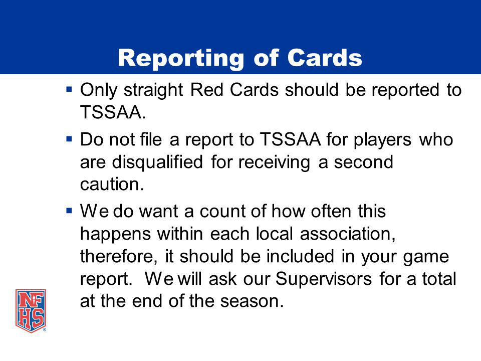 Reporting of Cards Only straight Red Cards should be reported to TSSAA. Do not file a report to TSSAA for players who are disqualified for receiving a