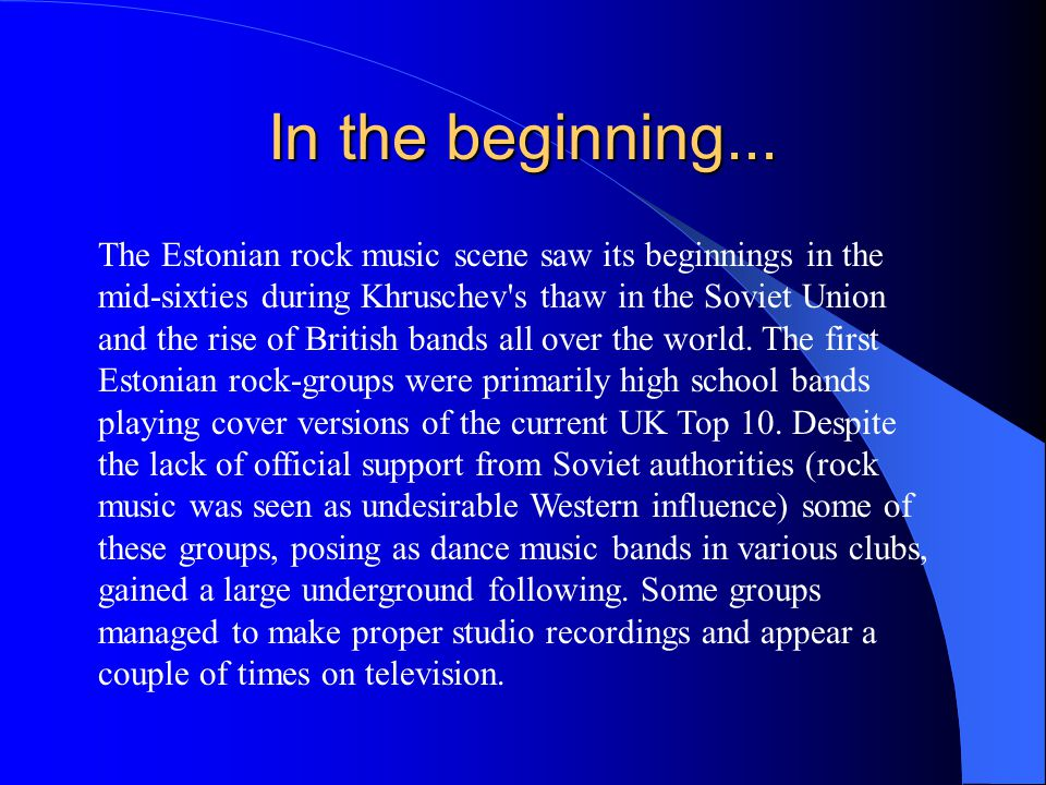 In the beginning... The Estonian rock music scene saw its beginnings in the mid-sixties during Khruschev's thaw in the Soviet Union and the rise of Br