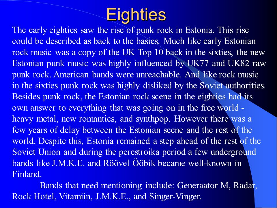 Eighties The early eighties saw the rise of punk rock in Estonia. This rise could be described as back to the basics. Much like early Estonian rock mu