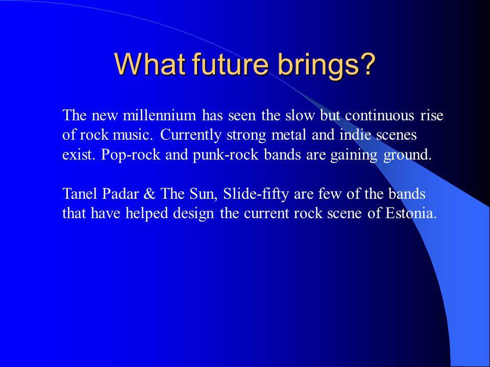 What future brings? The new millennium has seen the slow but continuous rise of rock music. Currently strong metal and indie scenes exist. Pop-rock an
