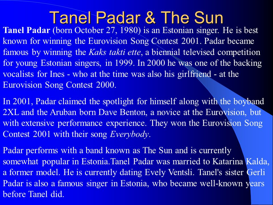 Tanel Padar & The Sun Tanel Padar (born October 27, 1980) is an Estonian singer. He is best known for winning the Eurovision Song Contest 2001. Padar