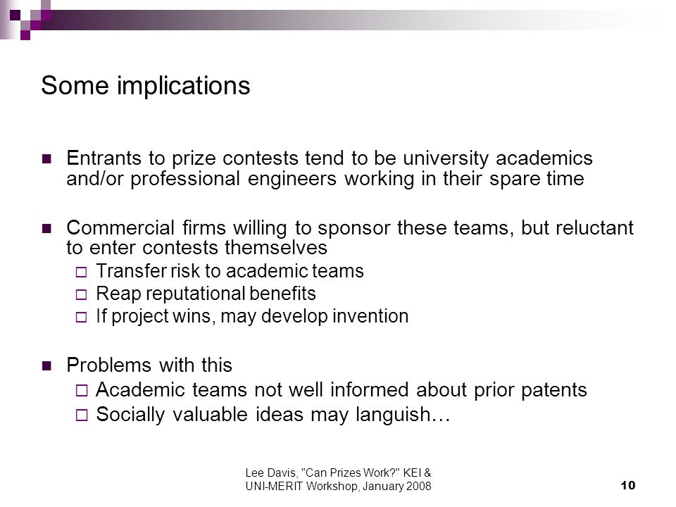 Lee Davis, Can Prizes Work KEI & UNI-MERIT Workshop, January Some implications Entrants to prize contests tend to be university academics and/or professional engineers working in their spare time Commercial firms willing to sponsor these teams, but reluctant to enter contests themselves Transfer risk to academic teams Reap reputational benefits If project wins, may develop invention Problems with this Academic teams not well informed about prior patents Socially valuable ideas may languish…