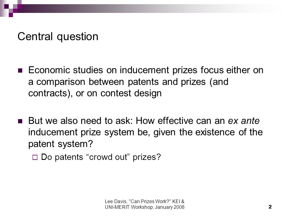 Lee Davis, Can Prizes Work KEI & UNI-MERIT Workshop, January Central question Economic studies on inducement prizes focus either on a comparison between patents and prizes (and contracts), or on contest design But we also need to ask: How effective can an ex ante inducement prize system be, given the existence of the patent system.