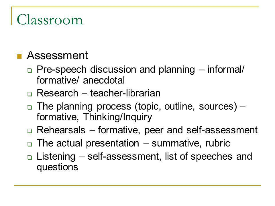 Classroom Assessment Pre-speech discussion and planning – informal/ formative/ anecdotal Research – teacher-librarian The planning process (topic, outline, sources) – formative, Thinking/Inquiry Rehearsals – formative, peer and self-assessment The actual presentation – summative, rubric Listening – self-assessment, list of speeches and questions