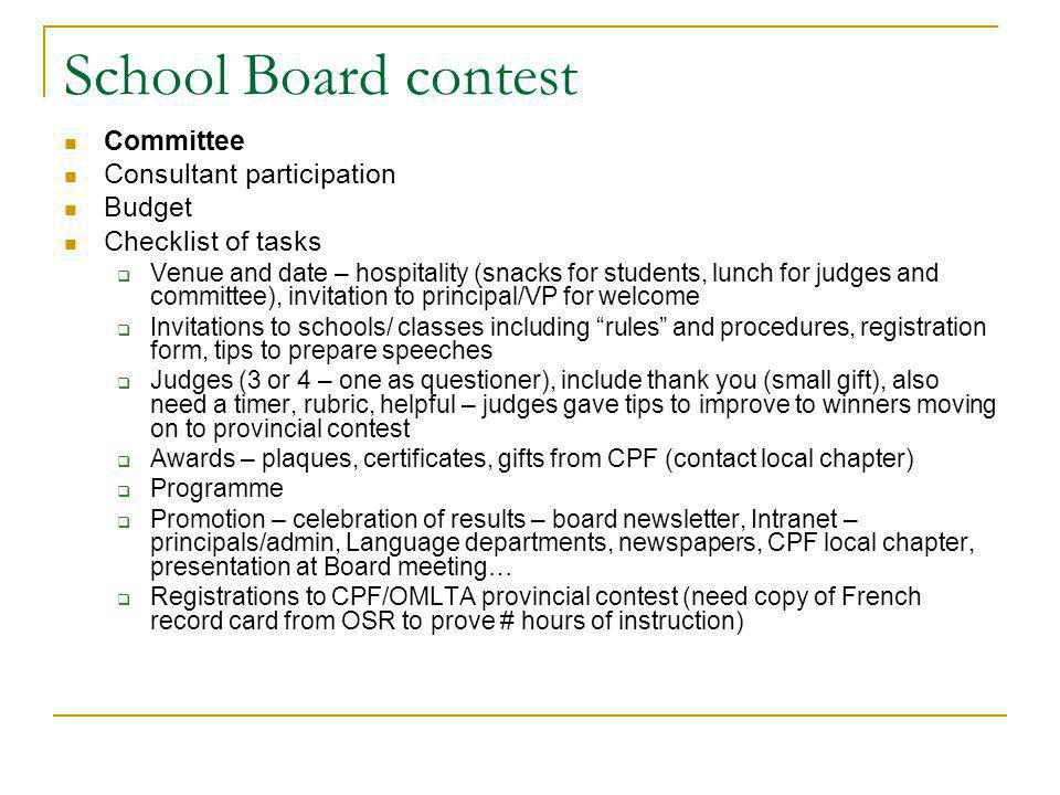 School Board contest Committee Consultant participation Budget Checklist of tasks Venue and date – hospitality (snacks for students, lunch for judges and committee), invitation to principal/VP for welcome Invitations to schools/ classes including rules and procedures, registration form, tips to prepare speeches Judges (3 or 4 – one as questioner), include thank you (small gift), also need a timer, rubric, helpful – judges gave tips to improve to winners moving on to provincial contest Awards – plaques, certificates, gifts from CPF (contact local chapter) Programme Promotion – celebration of results – board newsletter, Intranet – principals/admin, Language departments, newspapers, CPF local chapter, presentation at Board meeting… Registrations to CPF/OMLTA provincial contest (need copy of French record card from OSR to prove # hours of instruction)