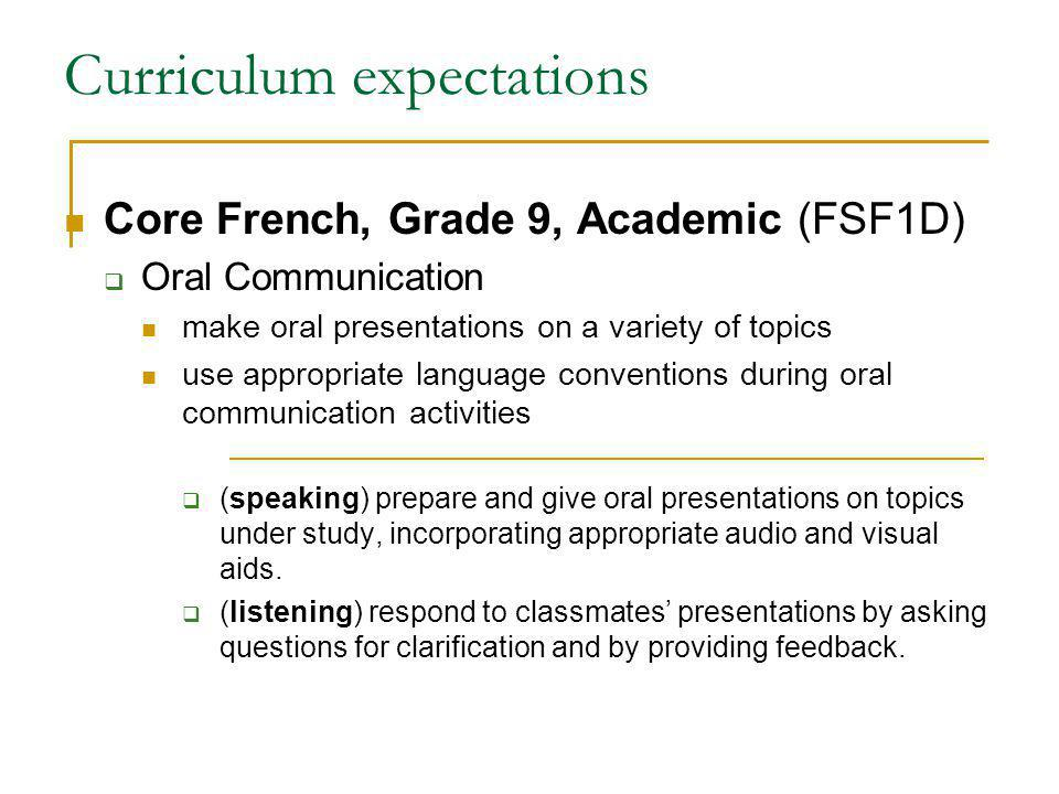 Curriculum expectations Core French, Grade 9, Academic (FSF1D) Oral Communication make oral presentations on a variety of topics use appropriate language conventions during oral communication activities (speaking) prepare and give oral presentations on topics under study, incorporating appropriate audio and visual aids.