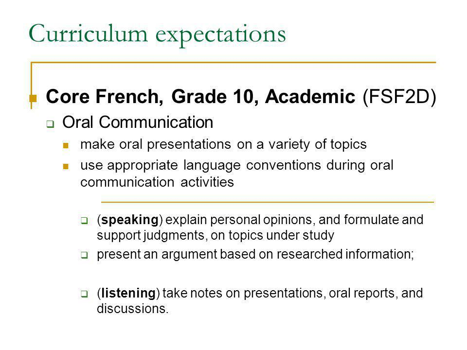 Curriculum expectations Core French, Grade 10, Academic (FSF2D) Oral Communication make oral presentations on a variety of topics use appropriate language conventions during oral communication activities (speaking) explain personal opinions, and formulate and support judgments, on topics under study present an argument based on researched information; (listening) take notes on presentations, oral reports, and discussions.