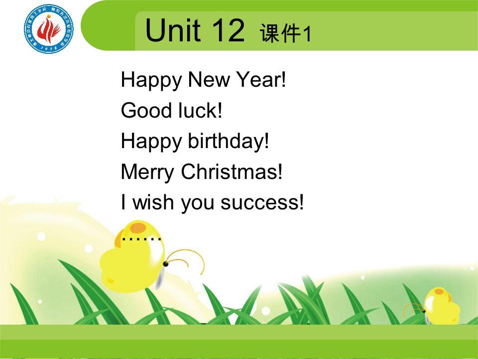 Happy New Year! Good luck! Happy birthday! Merry Christmas! I wish you success! …… Unit 12 1