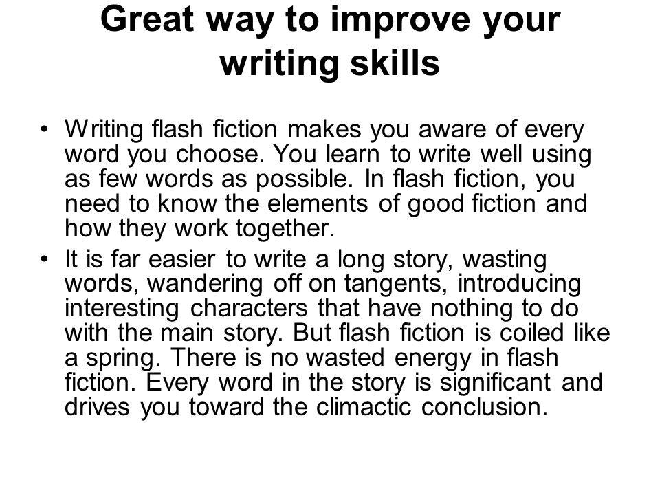 Great way to improve your writing skills Writing flash fiction makes you aware of every word you choose. You learn to write well using as few words as