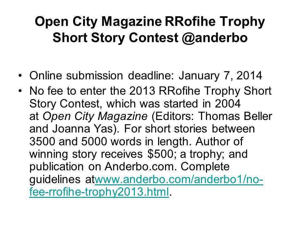 Open City Magazine RRofihe Trophy Short Story Contest @anderbo Online submission deadline: January 7, 2014 No fee to enter the 2013 RRofihe Trophy Short Story Contest, which was started in 2004 at Open City Magazine (Editors: Thomas Beller and Joanna Yas).