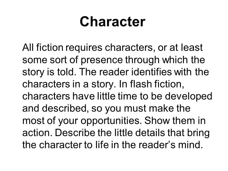 Character All fiction requires characters, or at least some sort of presence through which the story is told. The reader identifies with the character