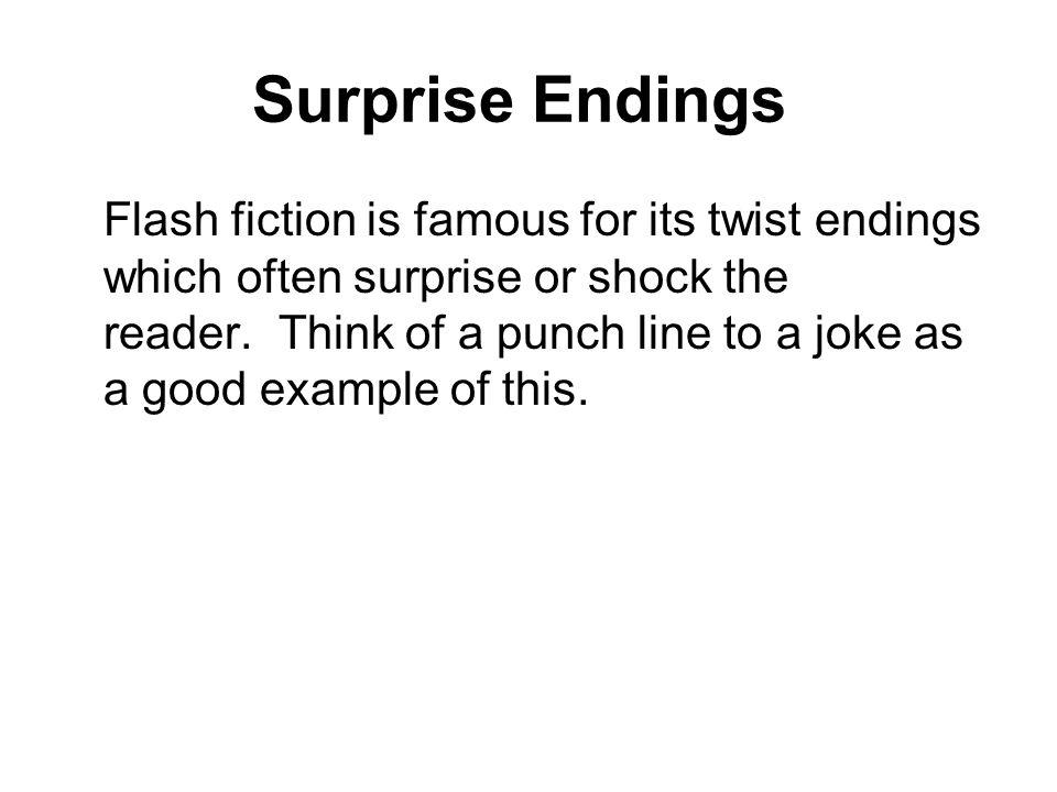 Surprise Endings Flash fiction is famous for its twist endings which often surprise or shock the reader.