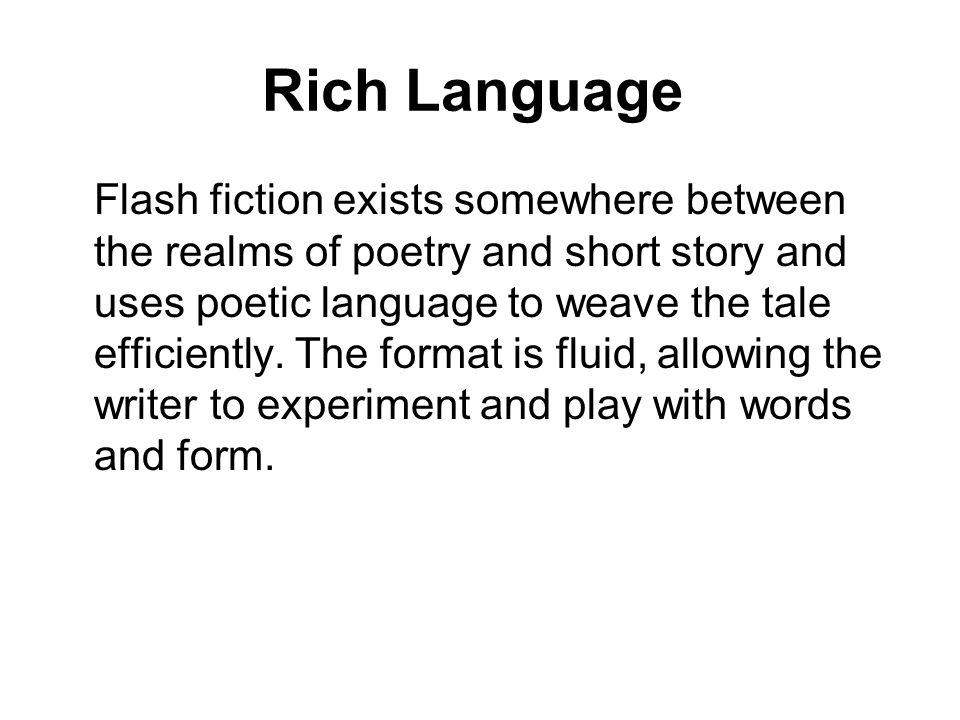 Rich Language Flash fiction exists somewhere between the realms of poetry and short story and uses poetic language to weave the tale efficiently.