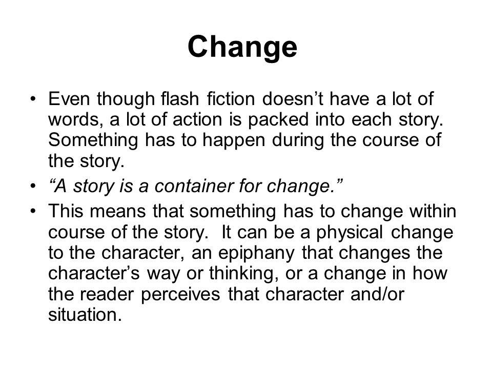 Change Even though flash fiction doesnt have a lot of words, a lot of action is packed into each story. Something has to happen during the course of t