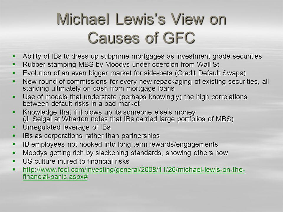 Michael Lewiss View on Causes of GFC Ability of IBs to dress up subprime mortgages as investment grade securities Ability of IBs to dress up subprime mortgages as investment grade securities Rubber stamping MBS by Moodys under coercion from Wall St Rubber stamping MBS by Moodys under coercion from Wall St Evolution of an even bigger market for side-bets (Credit Default Swaps) Evolution of an even bigger market for side-bets (Credit Default Swaps) New round of commissions for every new repackaging of existing securities, all standing ultimately on cash from mortgage loans New round of commissions for every new repackaging of existing securities, all standing ultimately on cash from mortgage loans Use of models that understate (perhaps knowingly) the high correlations between default risks in a bad market Use of models that understate (perhaps knowingly) the high correlations between default risks in a bad market Knowledge that if it blows up its someone elses money (J.