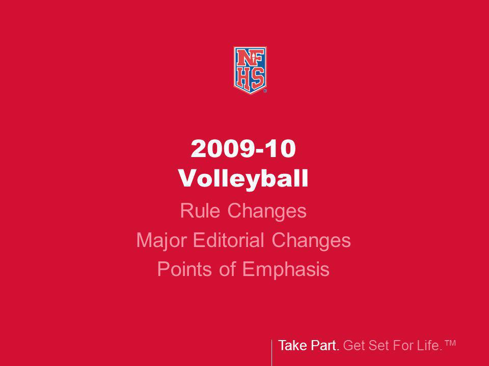 Take Part. Get Set For Life. 2009-10 Volleyball Rule Changes Major Editorial Changes Points of Emphasis