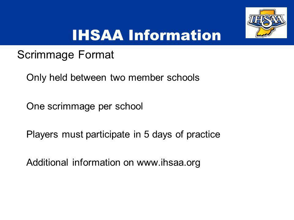 IHSAA Information Scrimmage Format Only held between two member schools One scrimmage per school Players must participate in 5 days of practice Additi