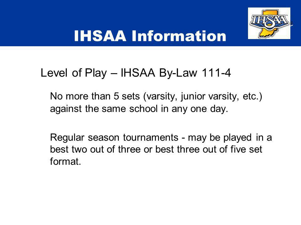 IHSAA Information Level of Play – IHSAA By-Law 111-4 No more than 5 sets (varsity, junior varsity, etc.) against the same school in any one day. Regul