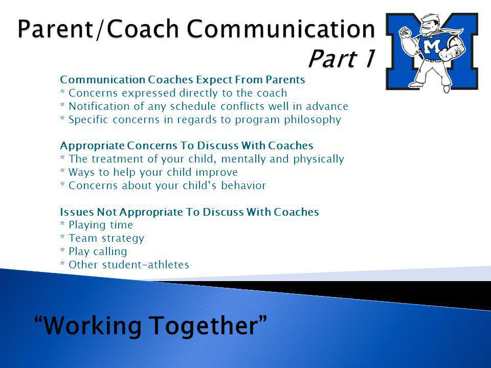 Communication Coaches Expect From Parents * Concerns expressed directly to the coach * Notification of any schedule conflicts well in advance * Specific concerns in regards to program philosophy Appropriate Concerns To Discuss With Coaches * The treatment of your child, mentally and physically * Ways to help your child improve * Concerns about your childs behavior Issues Not Appropriate To Discuss With Coaches * Playing time * Team strategy * Play calling * Other student-athletes Working Together