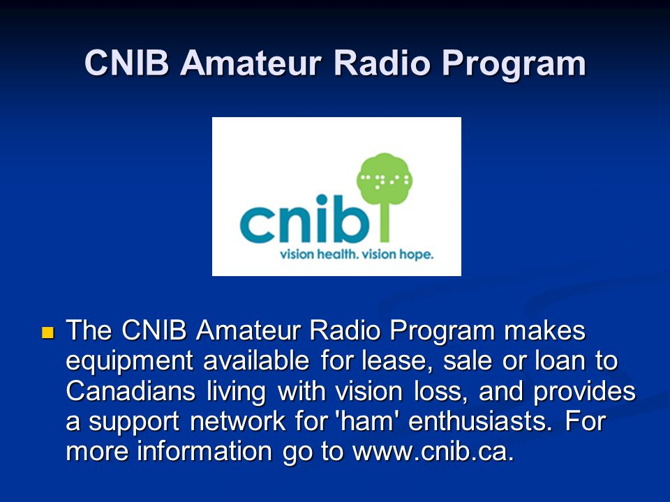 CNIB Amateur Radio Program The CNIB Amateur Radio Program makes equipment available for lease, sale or loan to Canadians living with vision loss, and provides a support network for ham enthusiasts.