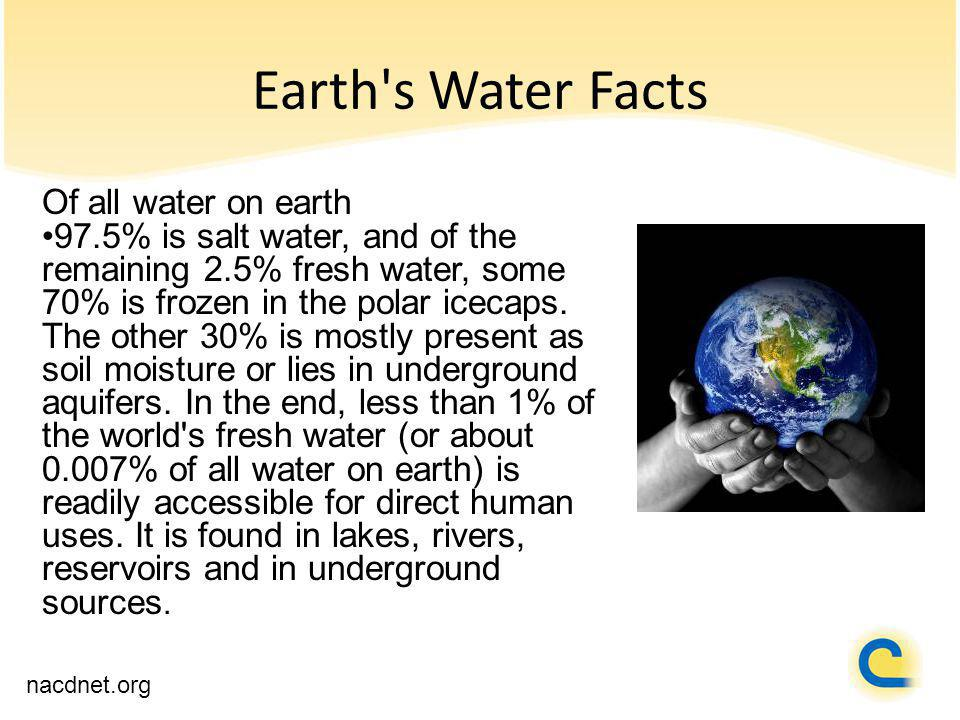 Earth's Water Facts nacdnet.org Of all water on earth 97.5% is salt water, and of the remaining 2.5% fresh water, some 70% is frozen in the polar icec