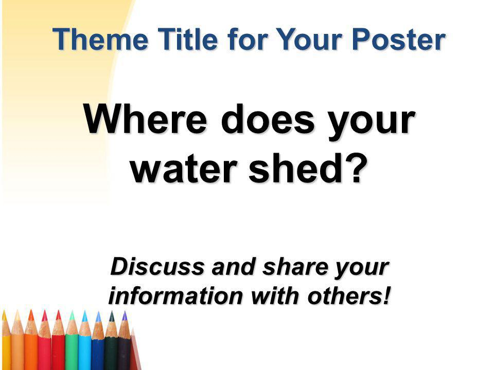 Theme Title for Your Poster Where does your water shed? Discuss and share your information with others!
