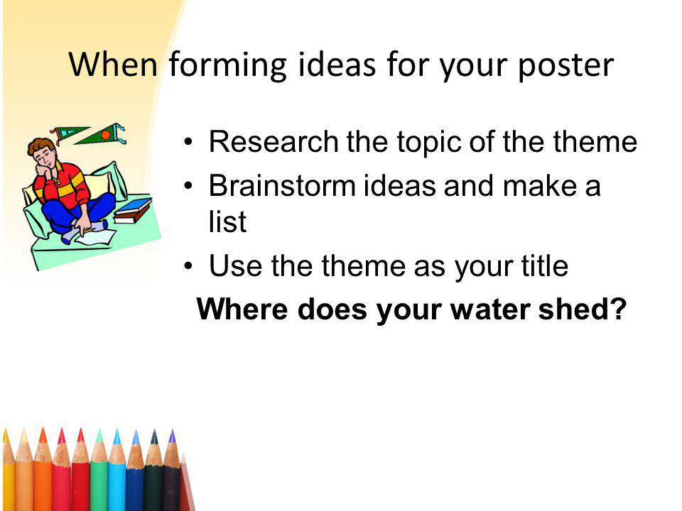 When forming ideas for your poster Research the topic of the theme Brainstorm ideas and make a list Use the theme as your title Where does your water shed