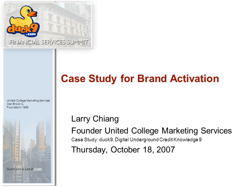 United College Marketing Services Oak Brook IL Founded in 1989 Duck9.com is part of UCMSUCMS Larry Chiang Founder United College Marketing Services Case Study: duck9, Digital Underground Credit Knowledge 9 Thursday, October 18, 2007 Case Study for Brand Activation