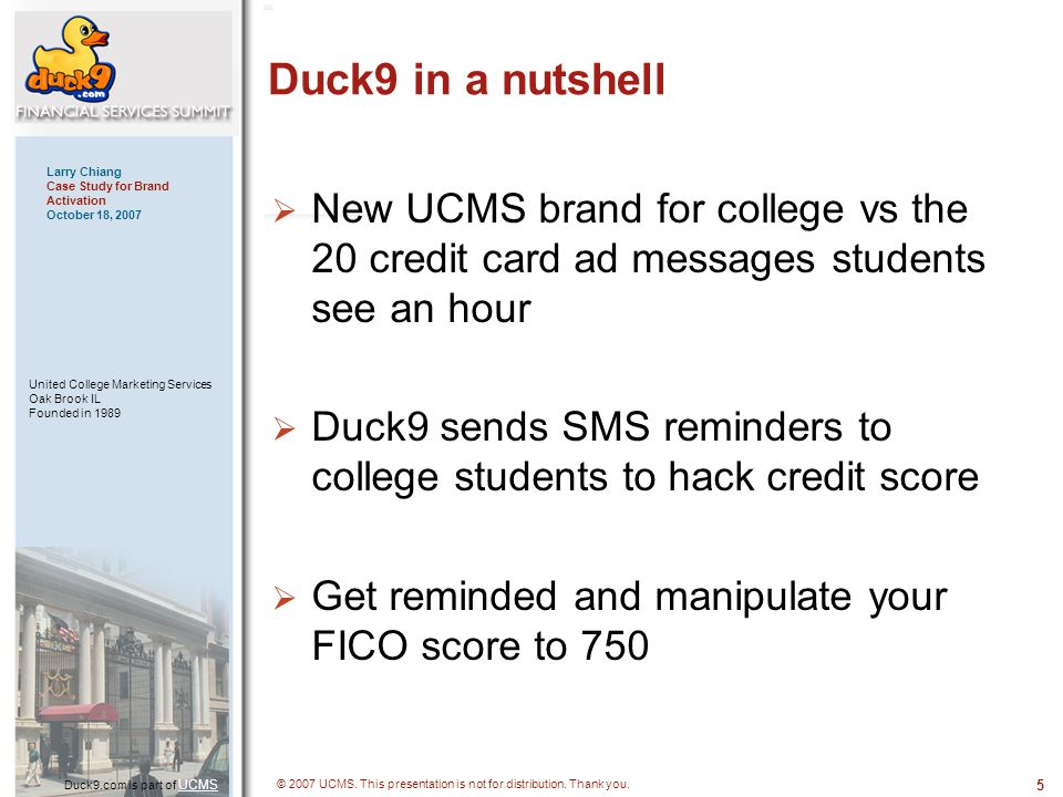 5 Duck9.com is part of UCMS UCMS Larry Chiang Case Study for Brand Activation October 18, 2007 United College Marketing Services Oak Brook IL Founded in 1989 © 2007 UCMS.