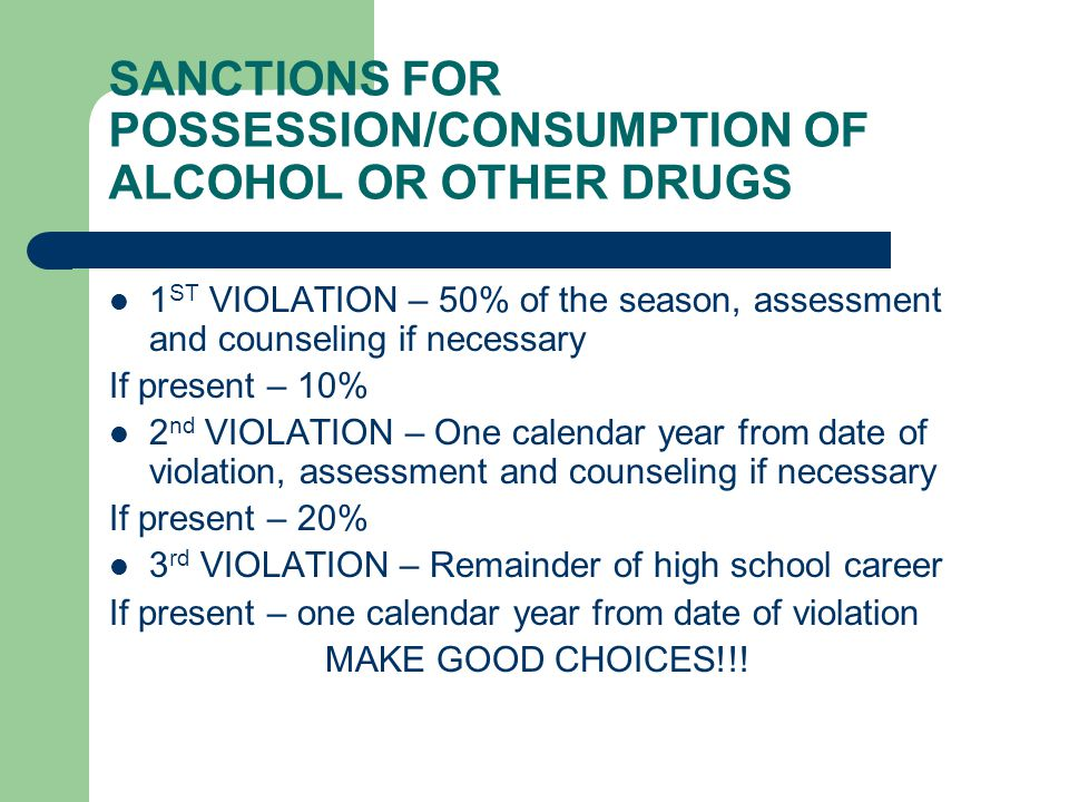 SANCTIONS FOR POSSESSION/CONSUMPTION OF ALCOHOL OR OTHER DRUGS 1 ST VIOLATION – 50% of the season, assessment and counseling if necessary If present – 10% 2 nd VIOLATION – One calendar year from date of violation, assessment and counseling if necessary If present – 20% 3 rd VIOLATION – Remainder of high school career If present – one calendar year from date of violation MAKE GOOD CHOICES!!!