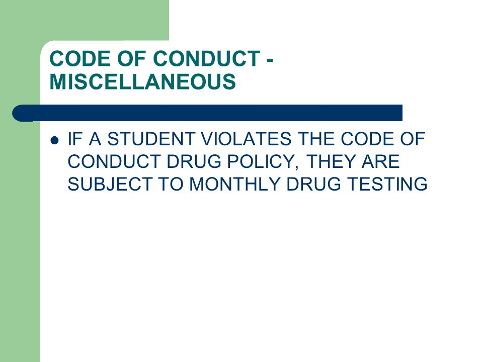CODE OF CONDUCT - MISCELLANEOUS IF A STUDENT VIOLATES THE CODE OF CONDUCT DRUG POLICY, THEY ARE SUBJECT TO MONTHLY DRUG TESTING