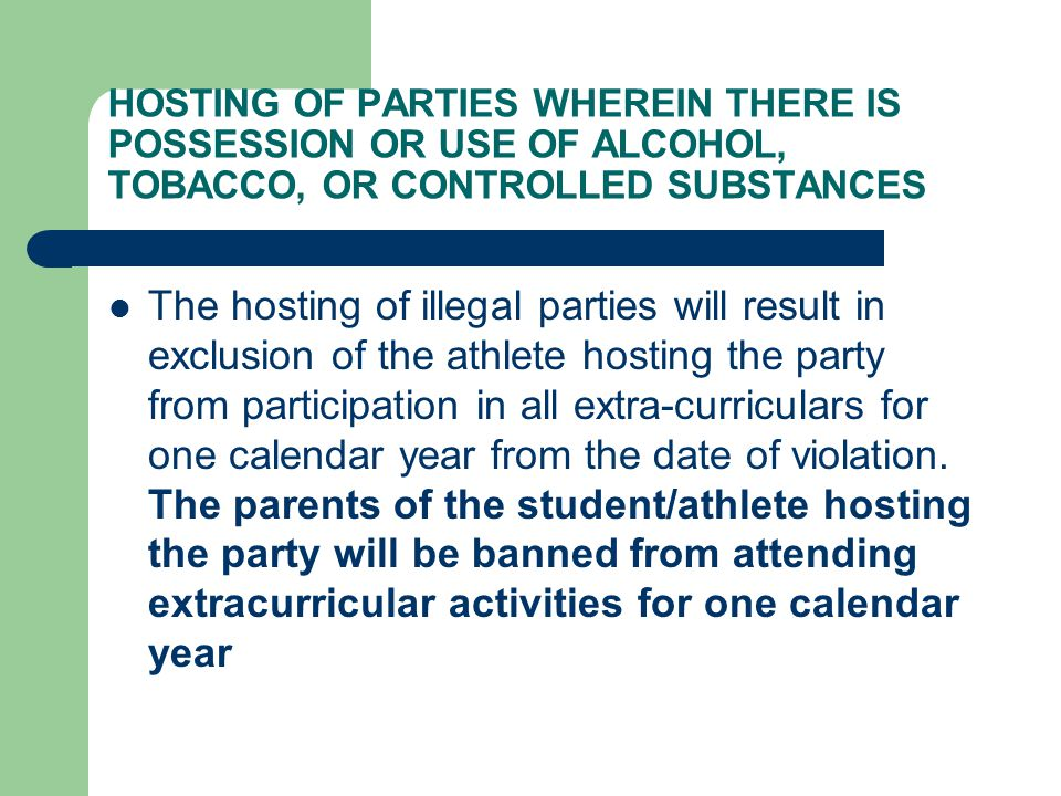 HOSTING OF PARTIES WHEREIN THERE IS POSSESSION OR USE OF ALCOHOL, TOBACCO, OR CONTROLLED SUBSTANCES The hosting of illegal parties will result in exclusion of the athlete hosting the party from participation in all extra-curriculars for one calendar year from the date of violation.