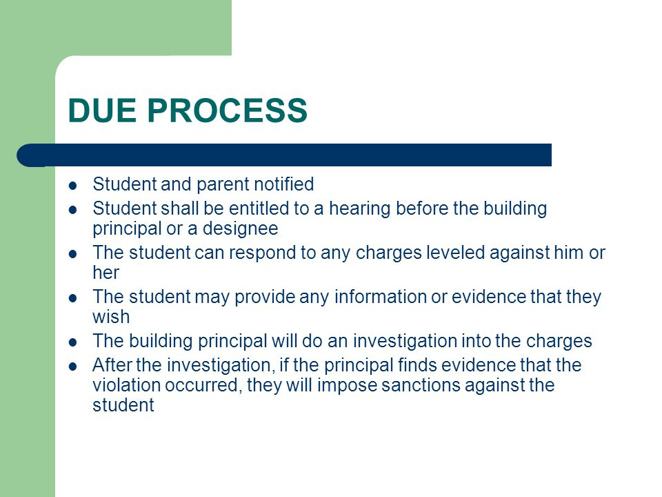 DUE PROCESS Student and parent notified Student shall be entitled to a hearing before the building principal or a designee The student can respond to any charges leveled against him or her The student may provide any information or evidence that they wish The building principal will do an investigation into the charges After the investigation, if the principal finds evidence that the violation occurred, they will impose sanctions against the student