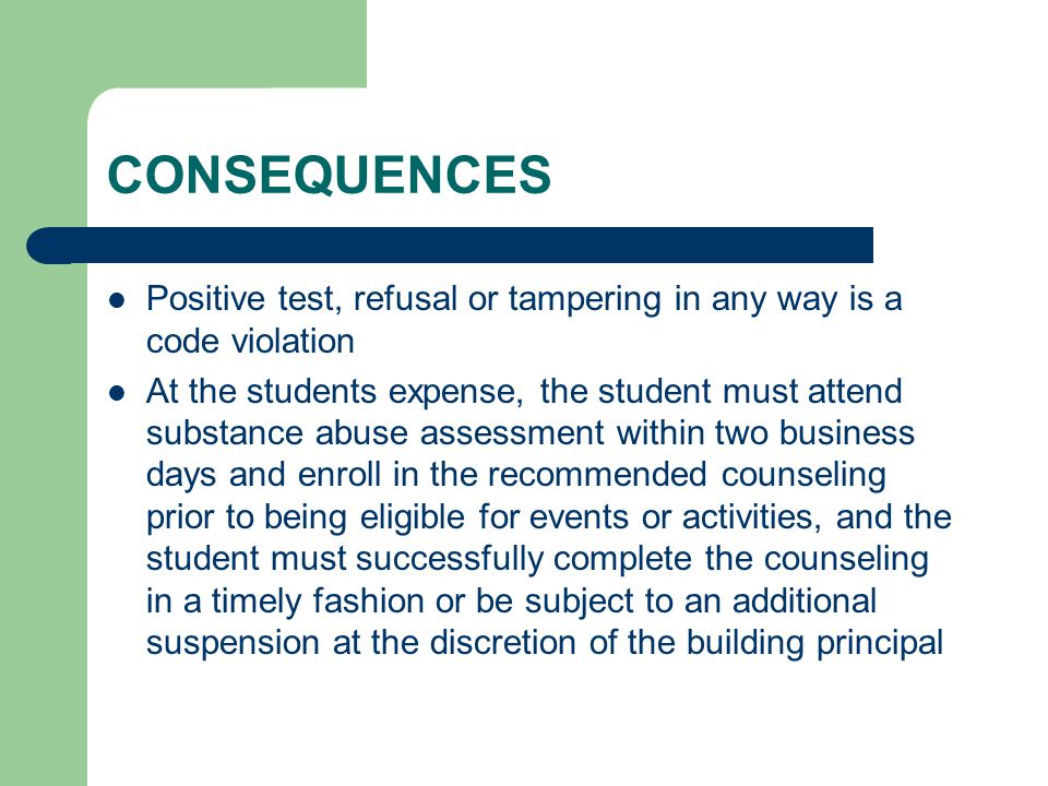 CONSEQUENCES Positive test, refusal or tampering in any way is a code violation At the students expense, the student must attend substance abuse assessment within two business days and enroll in the recommended counseling prior to being eligible for events or activities, and the student must successfully complete the counseling in a timely fashion or be subject to an additional suspension at the discretion of the building principal