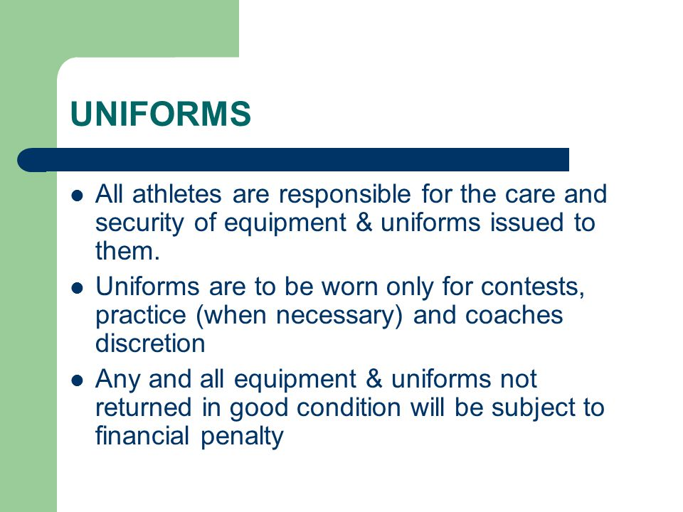 UNIFORMS All athletes are responsible for the care and security of equipment & uniforms issued to them.
