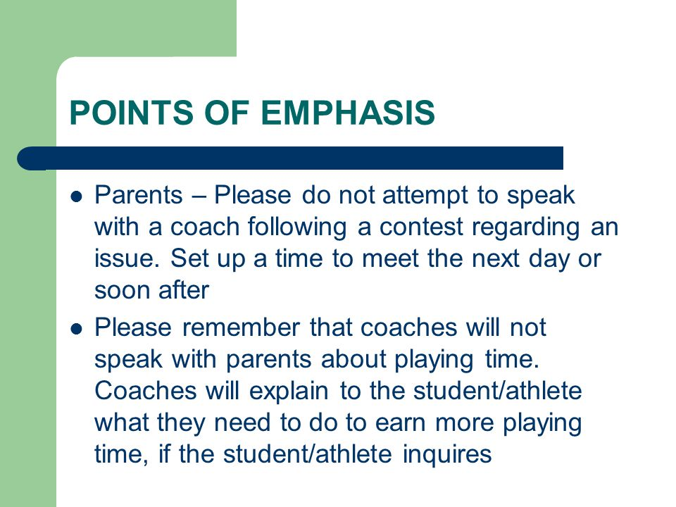 POINTS OF EMPHASIS Parents – Please do not attempt to speak with a coach following a contest regarding an issue.