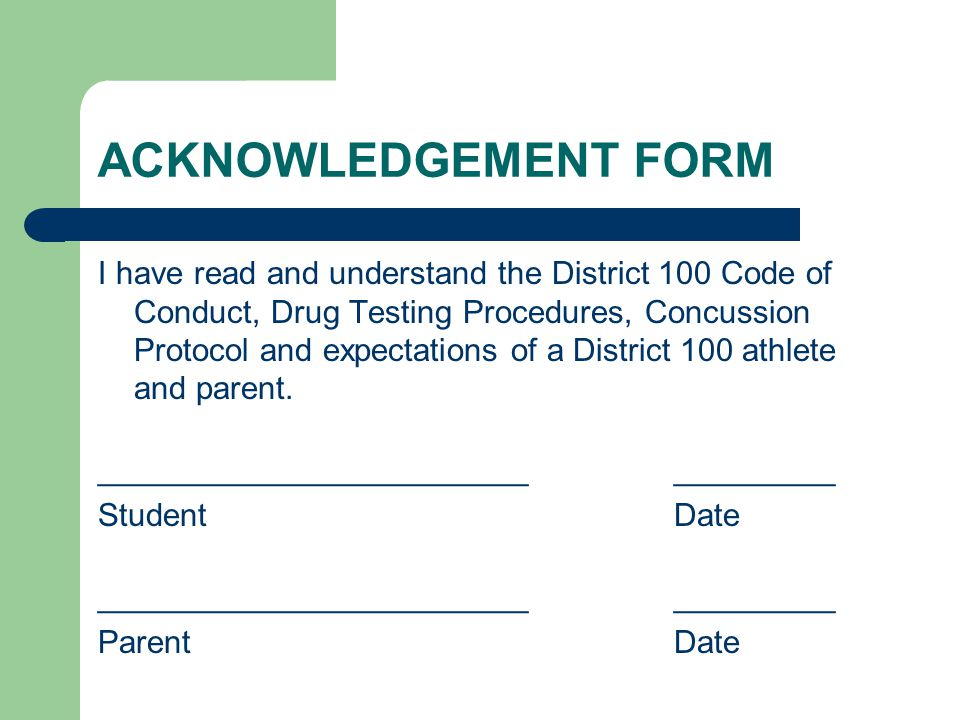 ACKNOWLEDGEMENT FORM I have read and understand the District 100 Code of Conduct, Drug Testing Procedures, Concussion Protocol and expectations of a District 100 athlete and parent.