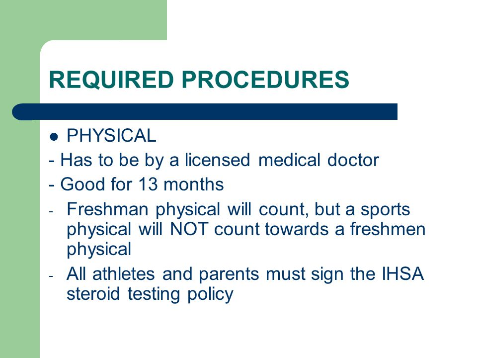 REQUIRED PROCEDURES PHYSICAL - Has to be by a licensed medical doctor - Good for 13 months - Freshman physical will count, but a sports physical will NOT count towards a freshmen physical - All athletes and parents must sign the IHSA steroid testing policy
