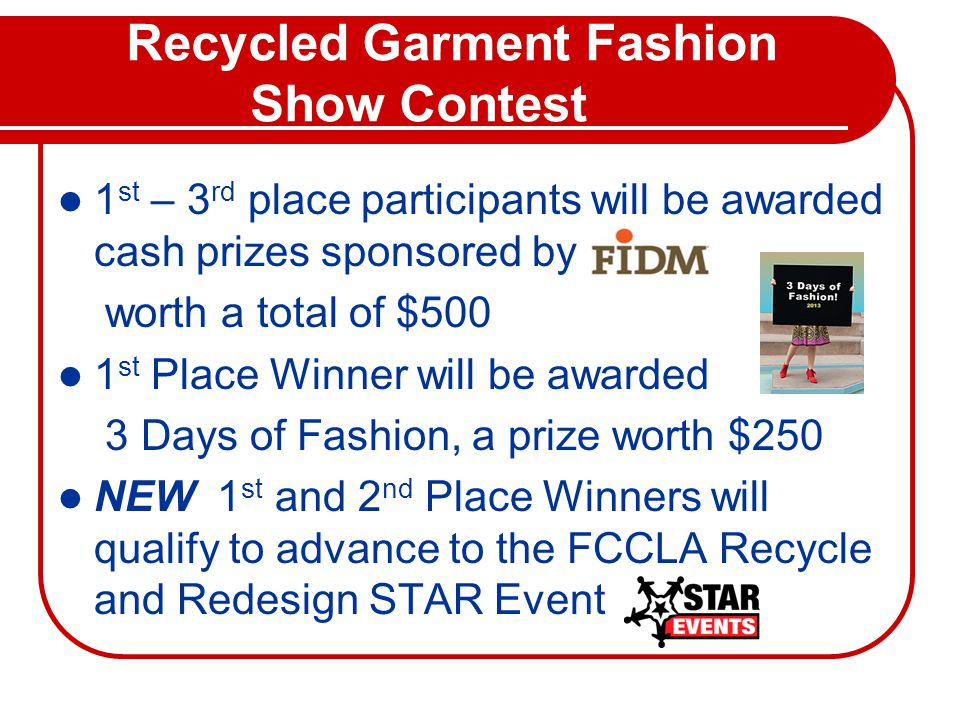 Recycled Garment Fashion Show Contest 1 st – 3 rd place participants will be awarded cash prizes sponsored by worth a total of $500 1 st Place Winner will be awarded 3 Days of Fashion, a prize worth $250 NEW 1 st and 2 nd Place Winners will qualify to advance to the FCCLA Recycle and Redesign STAR Event